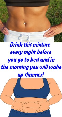 Drink this mixture every night before you go to bed and in the morning you will wake up slimmer!